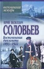 Юрий Яковлевич Соловьев - Воспоминания дипломата. 1893-1922