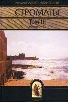 Климент Александрийский - Строматы. Том III (книги 6 - 7)