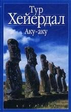 Тур Хейердал - Аку-аку. Тайна острова Пасхи
