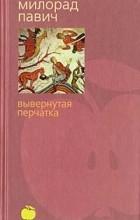 Милорад Павич - Вывернутая перчатка (сборник)