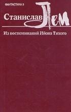 Станислав Лем - Из воспоминаний Ийона Тихого (сборник)