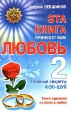 Андрей Левшинов — Эта книга принесет вам любовь - 2. Главные секреты фэн-шуй