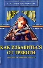 Андрей Курпатов - Как избавиться от тревоги, депрессии и раздражительности