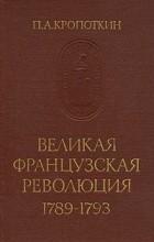 П. А. Кропоткин - Великая Французская Революция 1789-1793