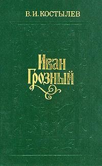 В. И. Костылев - Иван Грозный. В трех томах. Том 1