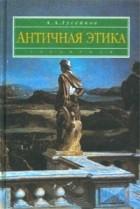 А. А. Гусейнов - Античная этика