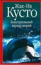 Жак-Ив Кусто - Блистательный варвар морей (сборник)