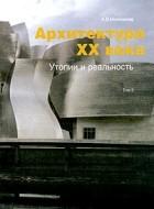 А. В. Иконников — Архитектура XX века. Утопии и реальность. Том 2