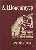 Артур Шопенгауэр - Афоризмы для усвоения житейской мудрости