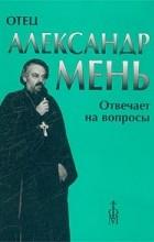 Александр Мень - Отец Александр Мень отвечает на вопросы