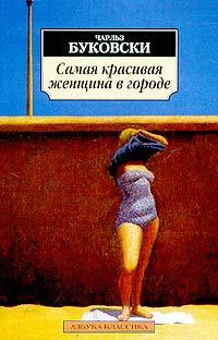 Чарльз Буковски - Самая красивая женщина в городе. Рассказы, стихи