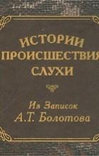 Андрей Болотов - Истории, происшествия, слухи. Из записок А. Т. Болотова (миниатюрное издание)