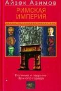 Айзек Азимов - Римская империя. Величие и падение Вечного города