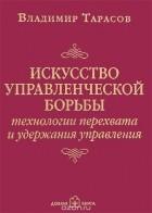 Владимир Тарасов - Искусство управленческой борьбы. Технологии перехвата и удержания управления