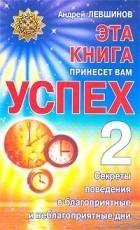 Андрей Левшинов — Эта книга принесет вам успех - 2. Секреты поведения в благоприятные и неблагоприятные дни