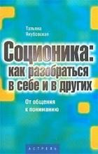 Татьяна Якубовская - Соционика: как разобраться в себе и в других. От общения к пониманию
