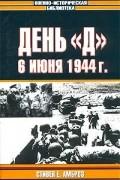 """Стивен Е. Амброз - День """"Д"""". 6 июня 1944 г. Величайшее сражение Второй мировой войны"""