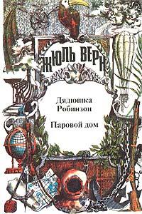 Жюль Верн - Воспоминания о детстве и юности. Дядюшка Робинзон. Паровой дом (сборник)