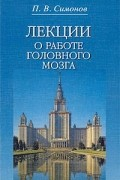 П. В. Симонов - Лекции о работе головного мозга. Потребностно-информационная теория высшей нервной деятельности