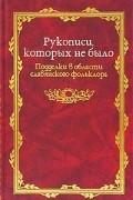 без автора - Рукописи, которых не было. Подделки в области славянского фольклора
