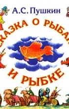 А. С. Пушкин - Сказка о рыбаке и рыбке. Сказка о золотом петушке (сборник)
