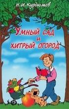 Н. И. Курдюмов - Умный сад и хитрый огород