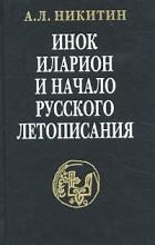 А. Л. Никитин - Инок Иларион и начало русского летописания