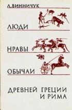 Л. Винничук - Люди, нравы и обычаи Древней Греции и Рима