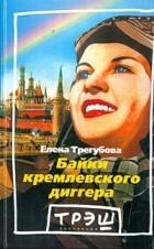 Елена Трегубова - Байки кремлевского диггера