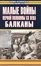 Элмер Б. Поттер - Малые войны первой половины XX века. Балканы