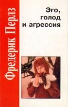 Фредерик Перлз - Эго, голод и агрессия