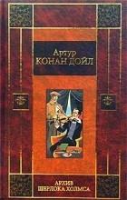 Артур Конан Дойл - Архив Шерлока Холмса (сборник)