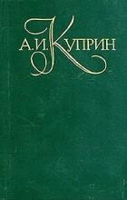 А. И. Куприн - А. И. Куприн. Собрание сочинений в пяти томах. Том 1
