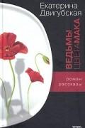 Екатерина Двигубская - Ведьмы цвета мака (сборник)