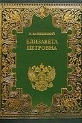 К. Валишевский - Елизавета Петровна. Дочь Петра Великого