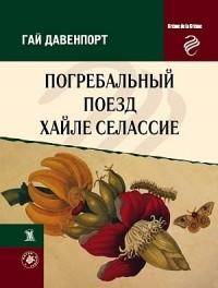 Гай Давенпорт - Погребальный поезд Хайле Селассие (сборник)