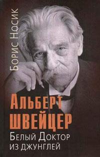 Борис Носик - Альберт Швейцер. Белый Доктор из джунглей