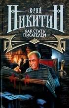 Юрий Никитин - Как стать писателем