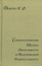 И. Ф. Девятко - Социологические теории деятельности и практической рациональности