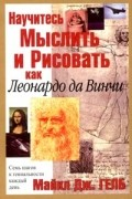 Майкл Дж. Гелб - Научитесь мыслить и рисовать как Леонардо да Винчи