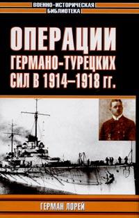 Герман Лорей - Операции германо-турецких сил. 1914 - 1918 гг.