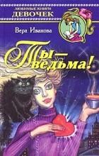 Вера Иванова - Ты - ведьма!