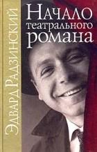 Эдвард Радзинский - Начало театрального романа (сборник)