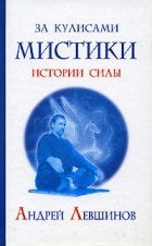 Андрей Левшинов — За кулисами мистики. Истории Силы