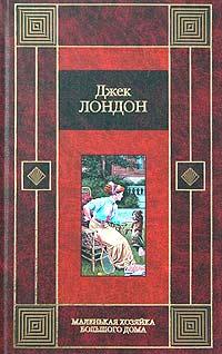 Джек Лондон - Маленькая хозяйка большого дома (сборник)