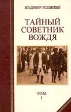 Владимир Дмитриевич Успенский - Тайный советник вождя. В двух томах. Том 1