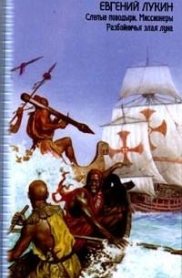 Евгений Лукин - Слепые поводыри. Миссионеры. Разбойничья злая луна (сборник)