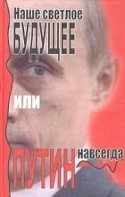 - Наше светлое будущее, или Путин навсегда (сборник)