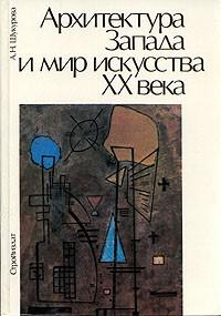 А. Н. Шакурова - Архитектура Запада и мир искусства ХХ века