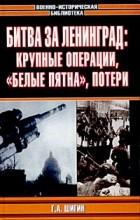 """Г. А. Шигин - Битва за Ленинград: крупные операции, """"белые пятна"""", потери"""